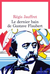 Le dernier bain de Gustave Flaubert de Régis Jauffret (ROMAN)
